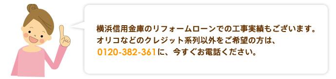 横浜信用金庫のリフォームローンでの工事実績もございます。オリコなどのクレジット系列以外をご希望の方は、0120-382-361に、今すぐお電話ください。