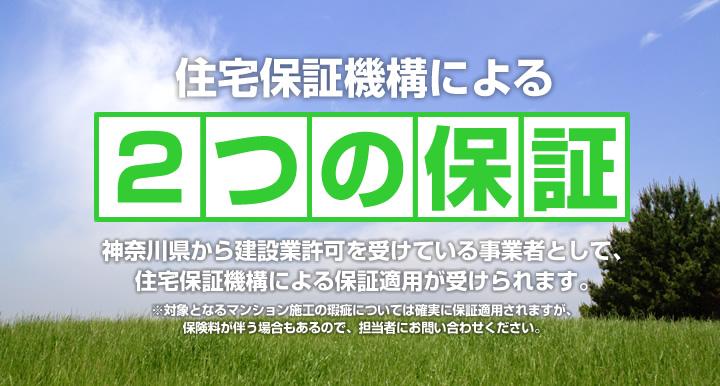 住宅保証機構による2つの保証:神奈川県から建設業許可を受けている事業者として、住宅保証機構による保証適用が受けられます。※対象となるマンション施工の瑕疵については確実に保証適用されますが、保険料が伴う場合もあるので、担当者にお問い合わせください。
